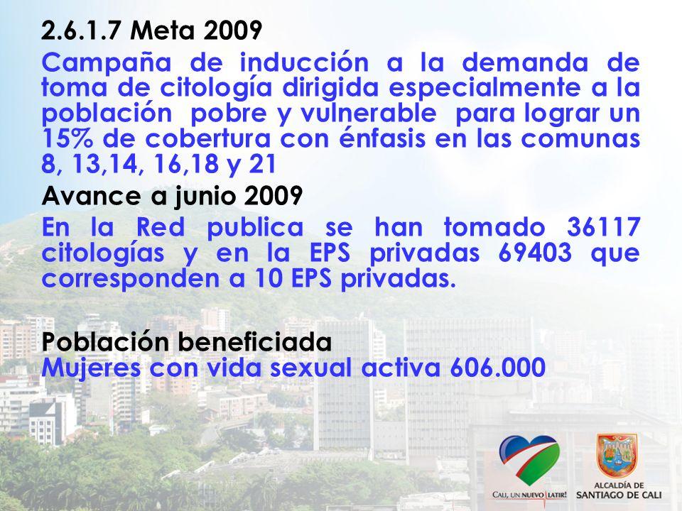 2.6.1.7 Meta 2009 Campaña de inducción a la demanda de toma de citología dirigida especialmente a la población pobre y vulnerable para lograr un 15% d