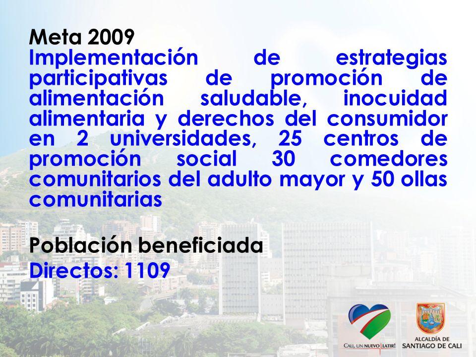 Meta 2009 Implementación de estrategias participativas de promoción de alimentación saludable, inocuidad alimentaria y derechos del consumidor en 2 universidades, 25 centros de promoción social 30 comedores comunitarios del adulto mayor y 50 ollas comunitarias Población beneficiada Directos: 1109