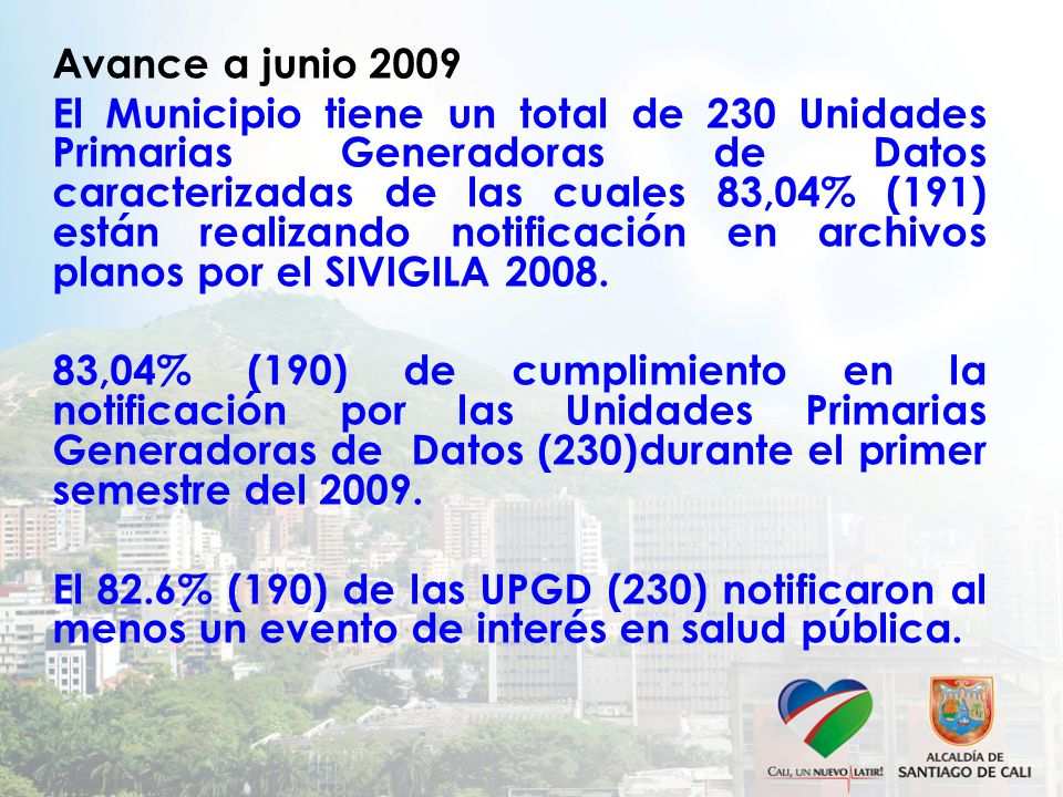 Avance a junio 2009 El Municipio tiene un total de 230 Unidades Primarias Generadoras de Datos caracterizadas de las cuales 83,04% (191) están realizando notificación en archivos planos por el SIVIGILA 2008.