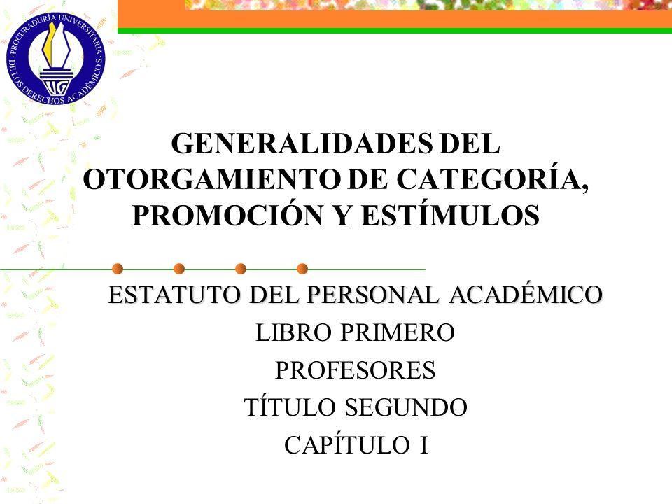 GENERALIDADES DEL OTORGAMIENTO DE CATEGORÍA, PROMOCIÓN Y ESTÍMULOS ESTATUTO DEL PERSONAL ACADÉMICO LIBRO PRIMERO PROFESORES TÍTULO SEGUNDO CAPÍTULO I