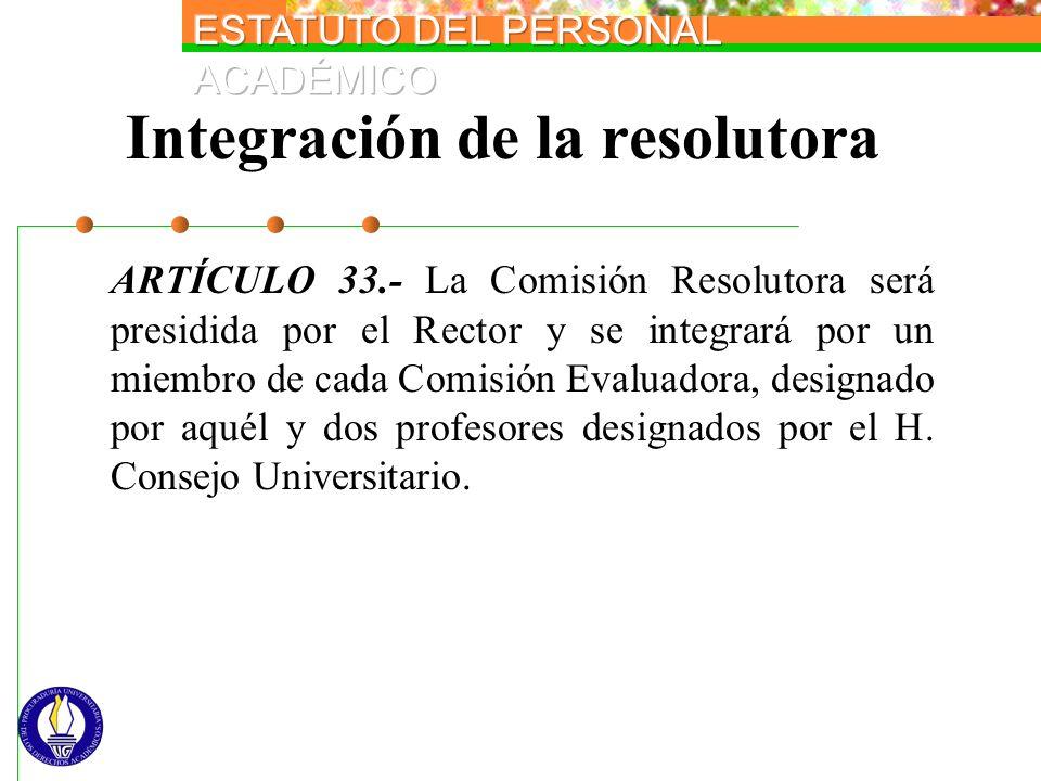 Integración de la resolutora ARTÍCULO 33.- La Comisión Resolutora será presidida por el Rector y se integrará por un miembro de cada Comisión Evaluado