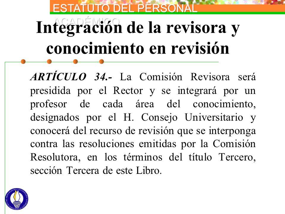 Integración de la revisora y conocimiento en revisión ARTÍCULO 34.- La Comisión Revisora será presidida por el Rector y se integrará por un profesor d