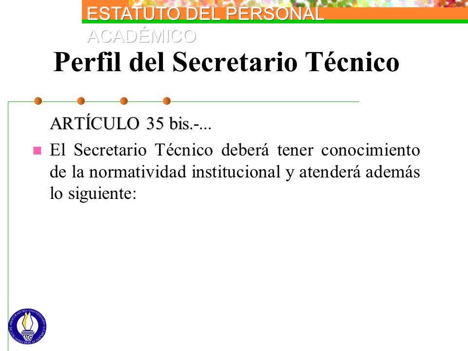 Perfil del Secretario Técnico ARTÍCULO 35 bis ARTÍCULO 35 bis.-... El Secretario Técnico deberá tener conocimiento de la normatividad institucional y