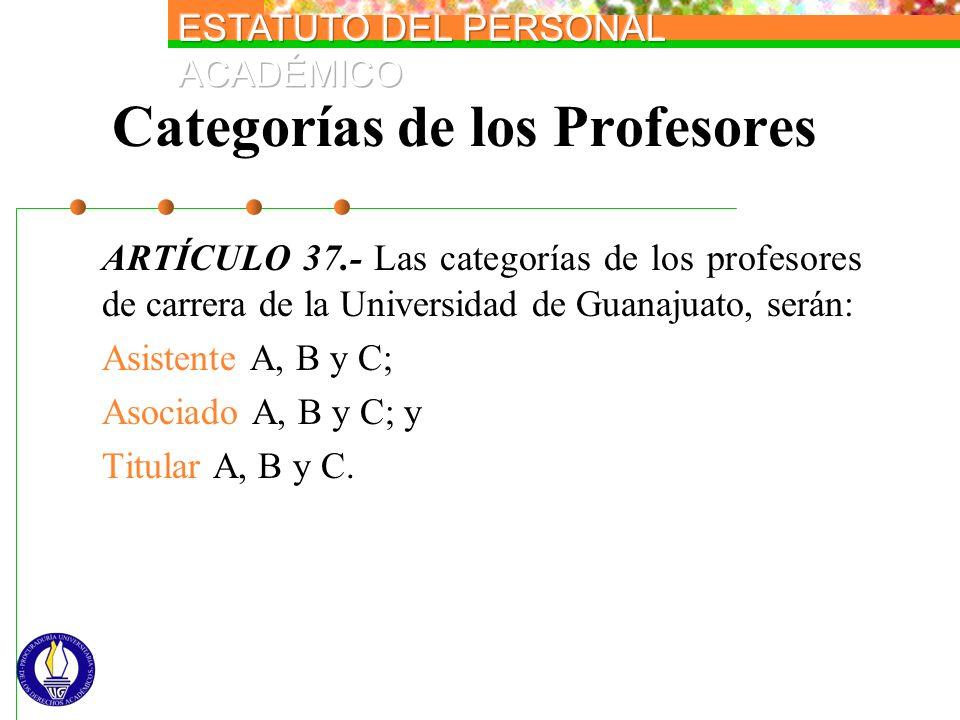 Categorías de los Profesores ARTÍCULO 37.- Las categorías de los profesores de carrera de la Universidad de Guanajuato, serán: Asistente A, B y C; Aso
