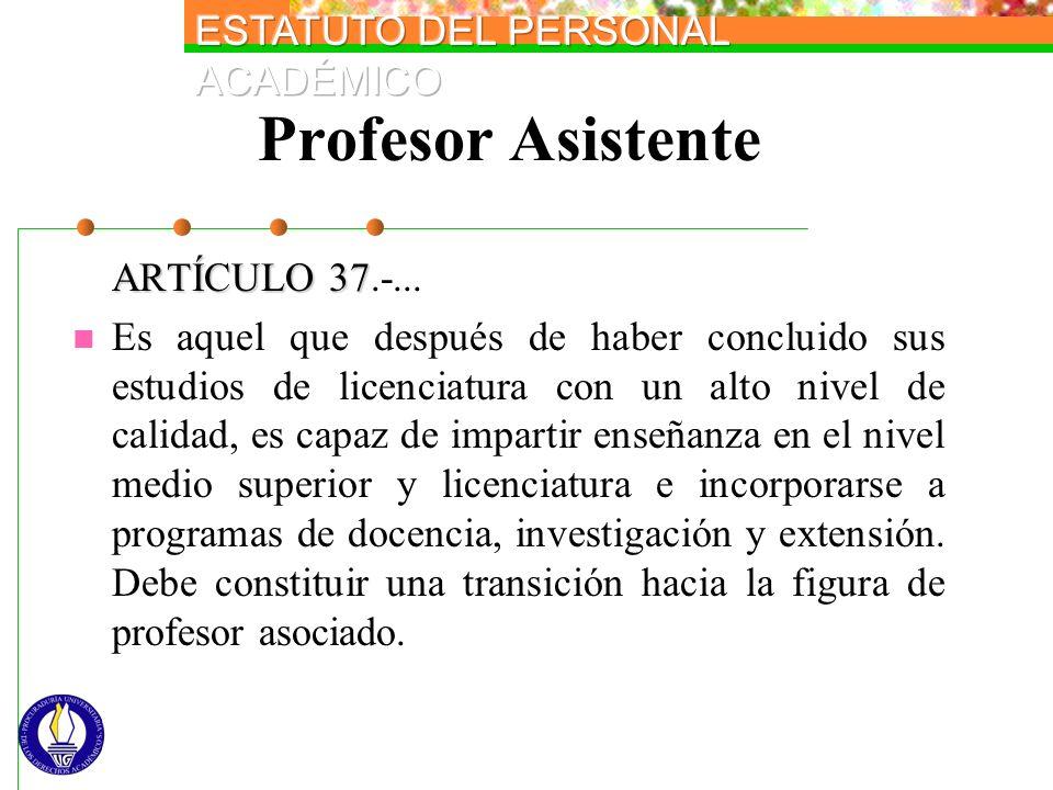 Profesor Asistente ARTÍCULO 37 ARTÍCULO 37.-... Es aquel que después de haber concluido sus estudios de licenciatura con un alto nivel de calidad, es