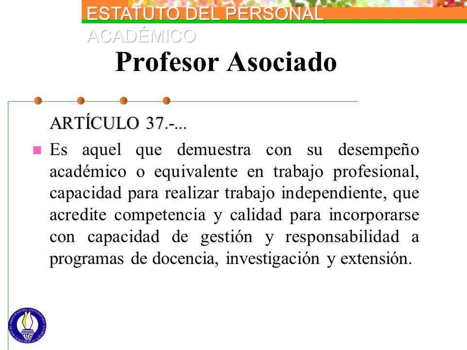 Profesor Asociado ARTÍCULO 37 ARTÍCULO 37.-... Es aquel que demuestra con su desempeño académico o equivalente en trabajo profesional, capacidad para