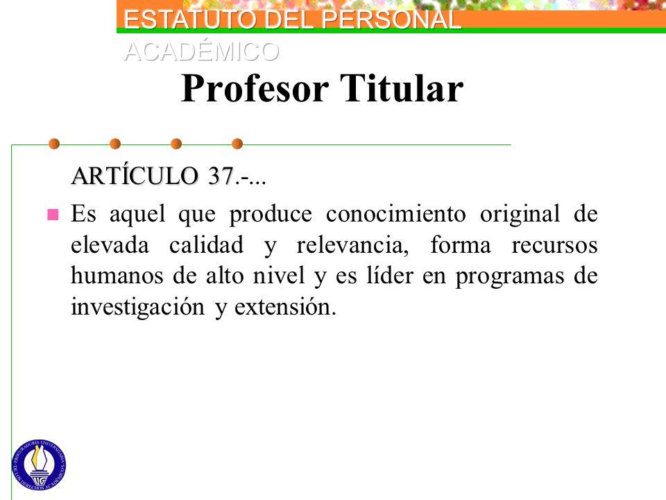 Profesor Titular ARTÍCULO 37 ARTÍCULO 37.-... Es aquel que produce conocimiento original de elevada calidad y relevancia, forma recursos humanos de al