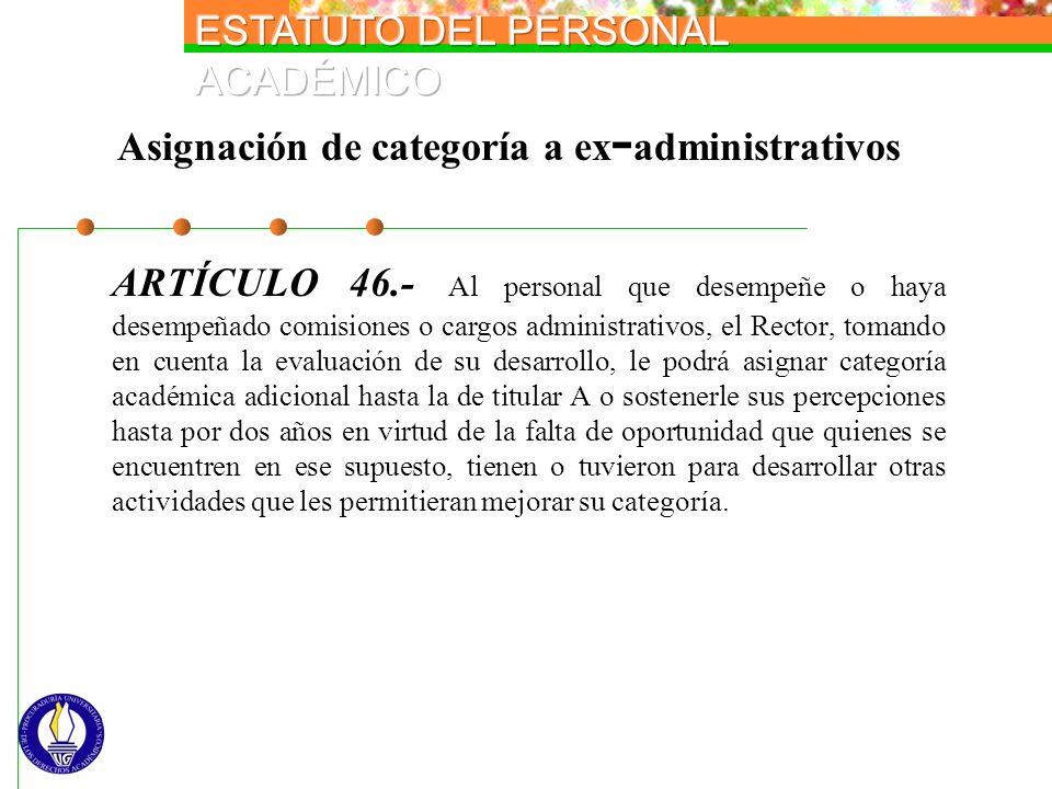 Asignación de categoría a ex - administrativos ARTÍCULO 46.- Al personal que desempeñe o haya desempeñado comisiones o cargos administrativos, el Rect