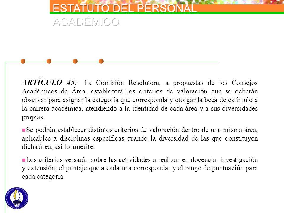 ARTÍCULO 45.- La Comisión Resolutora, a propuestas de los Consejos Académicos de Área, establecerá los criterios de valoración que se deberán observar