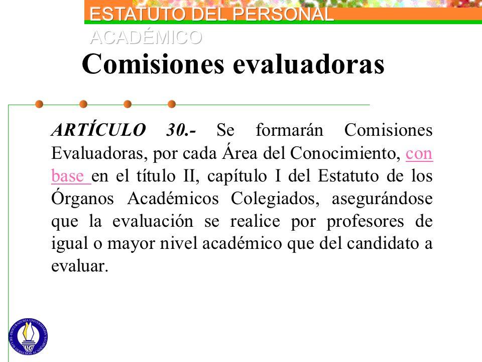 Comisiones evaluadoras ARTÍCULO 30.- Se formarán Comisiones Evaluadoras, por cada Área del Conocimiento, con base en el título II, capítulo I del Esta
