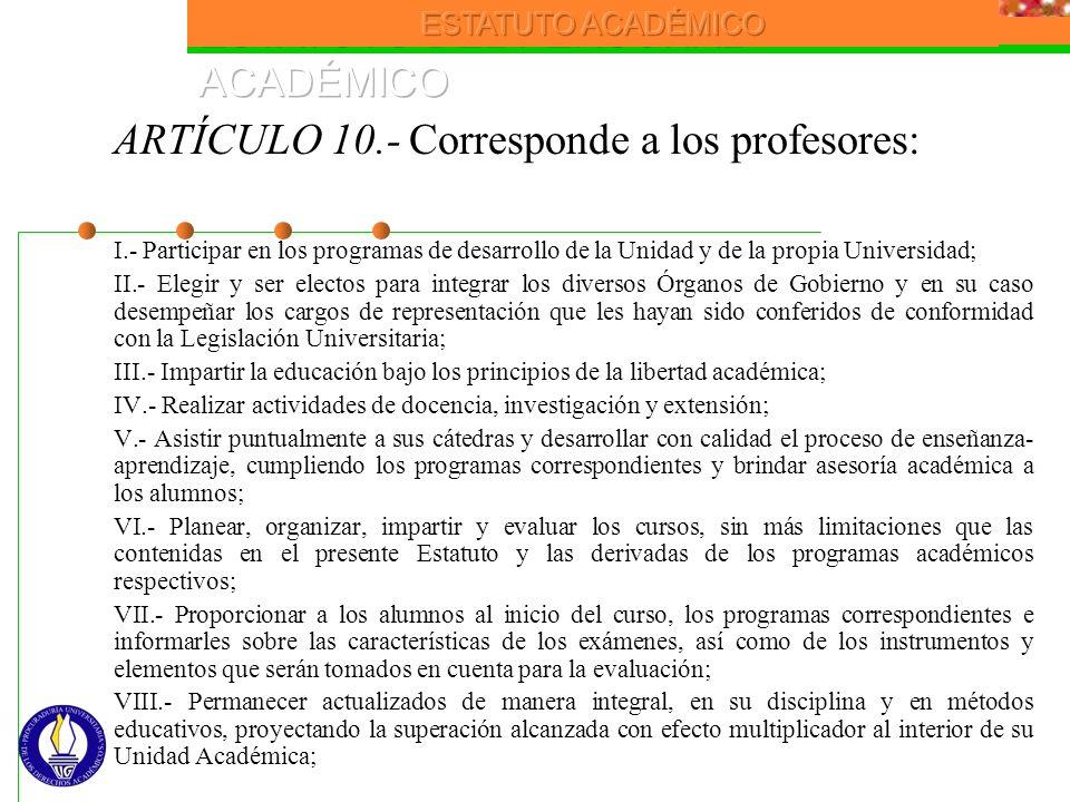 ARTÍCULO 10.- Corresponde a los profesores: I.- Participar en los programas de desarrollo de la Unidad y de la propia Universidad; II.- Elegir y ser e