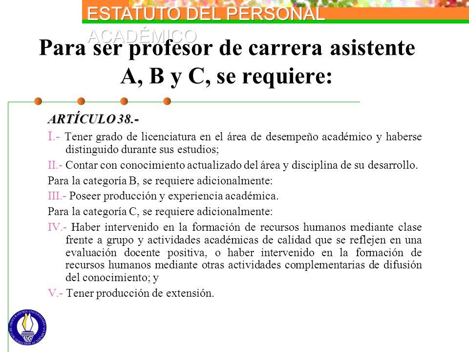 Para ser profesor de carrera asistente A, B y C, se requiere: ARTÍCULO 38.- I.- Tener grado de licenciatura en el área de desempeño académico y habers