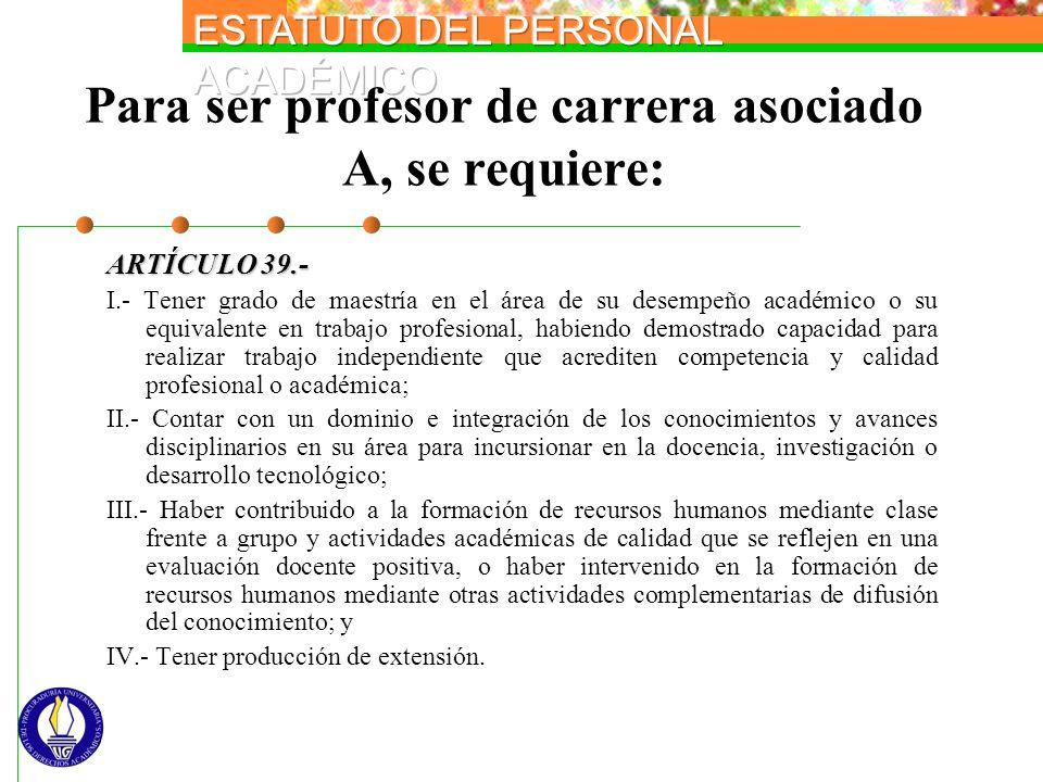 Para ser profesor de carrera asociado A, se requiere: ARTÍCULO 39.- I.- Tener grado de maestría en el área de su desempeño académico o su equivalente