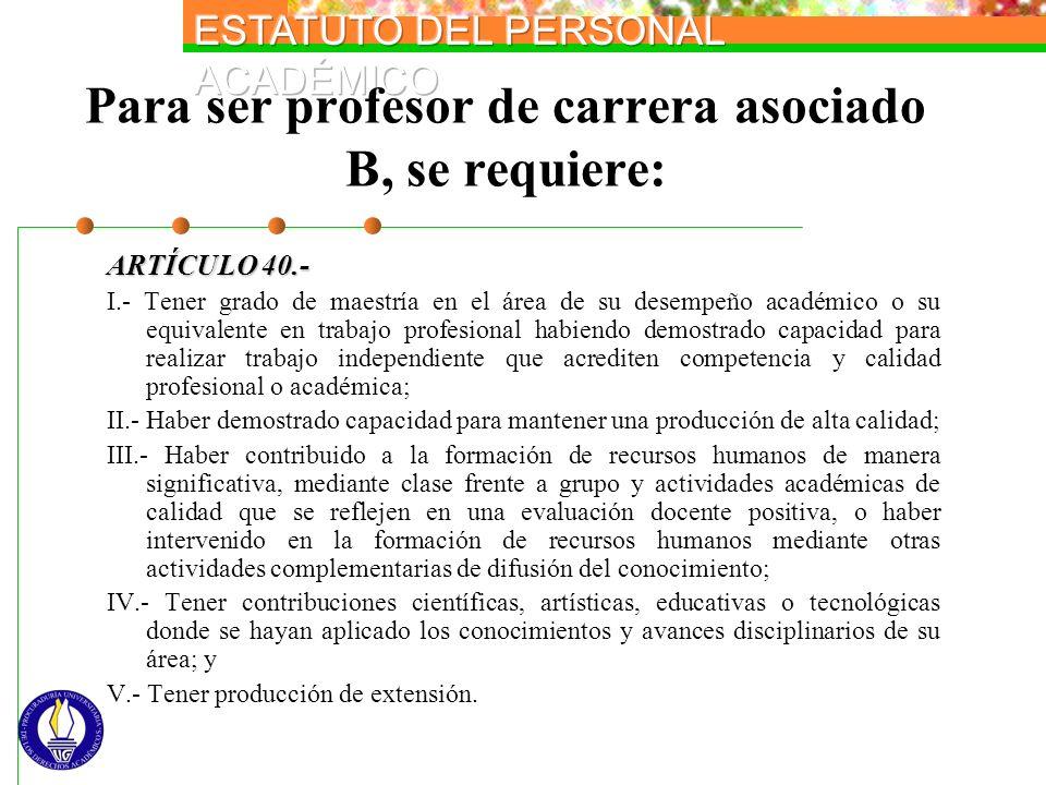 Para ser profesor de carrera asociado B, se requiere: ARTÍCULO 40.- I.- Tener grado de maestría en el área de su desempeño académico o su equivalente