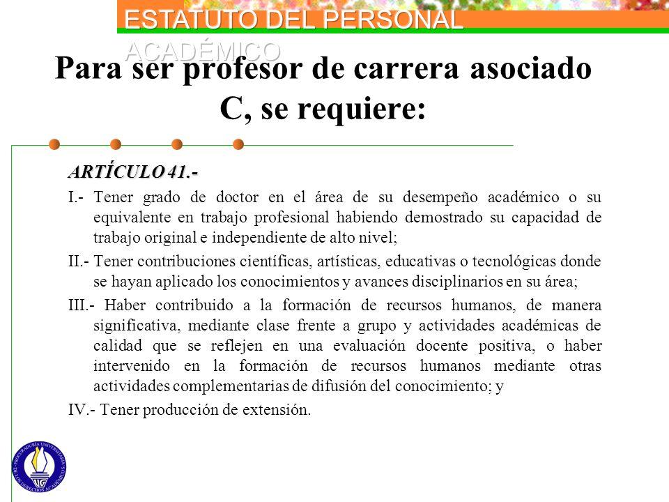 Para ser profesor de carrera asociado C, se requiere: ARTÍCULO 41.- I.- Tener grado de doctor en el área de su desempeño académico o su equivalente en