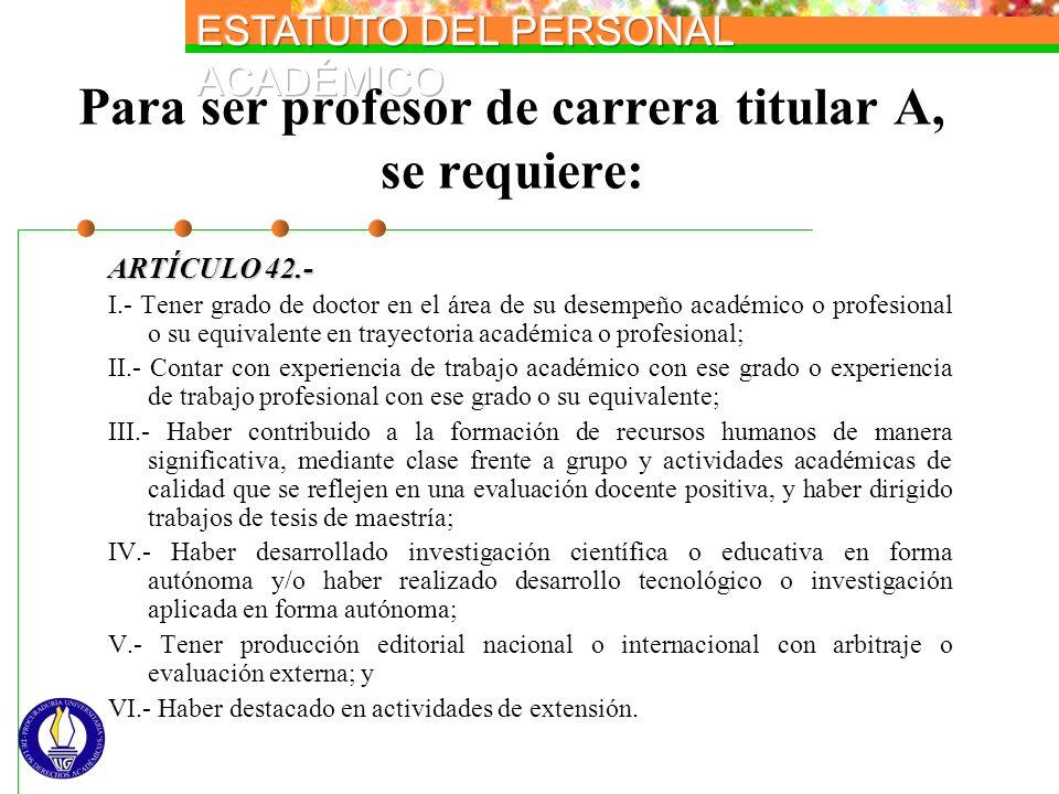 Para ser profesor de carrera titular A, se requiere: ARTÍCULO 42.- I.- Tener grado de doctor en el área de su desempeño académico o profesional o su e