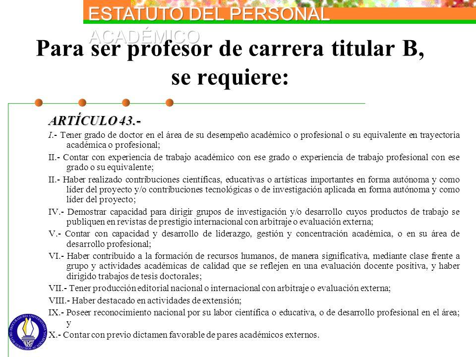 Para ser profesor de carrera titular B, se requiere: ARTÍCULO 43.- I.- Tener grado de doctor en el área de su desempeño académico o profesional o su e