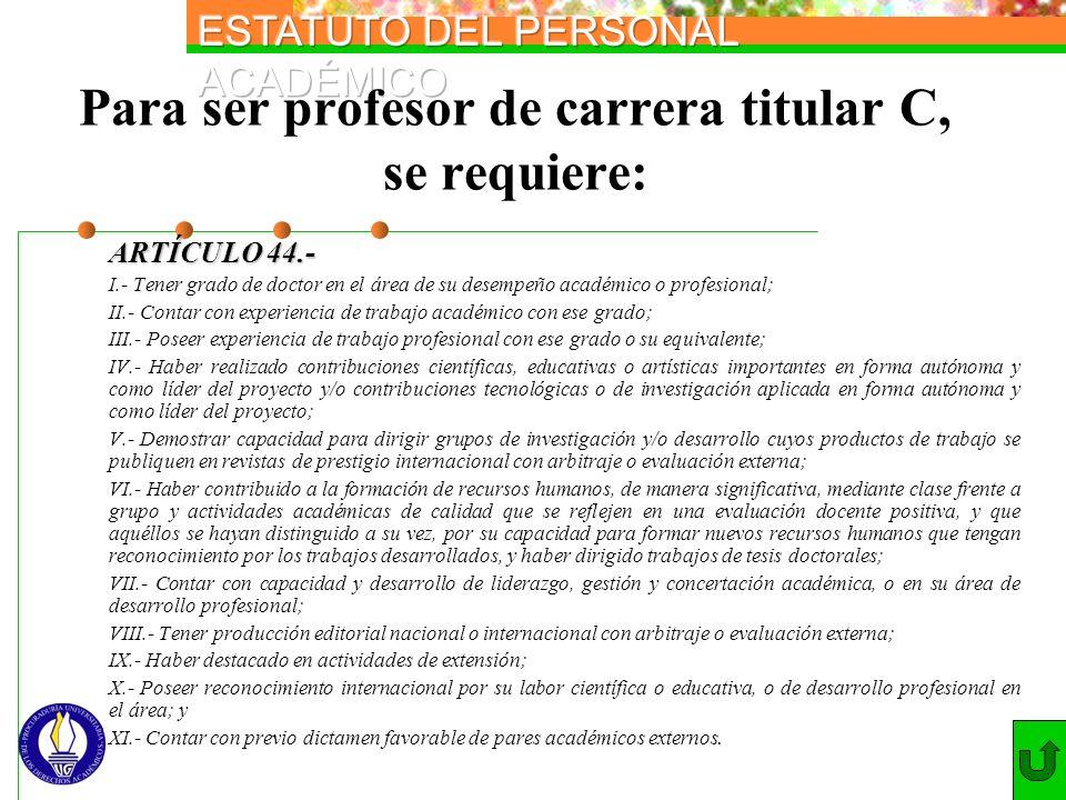 Para ser profesor de carrera titular C, se requiere: ARTÍCULO 44.- I.- Tener grado de doctor en el área de su desempeño académico o profesional; II.-