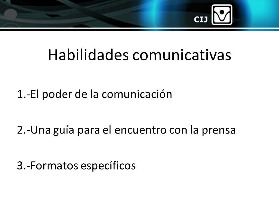 1.-El poder de la comunicación 2.-Una guía para el encuentro con la prensa 3.-Formatos específicos Habilidades comunicativas