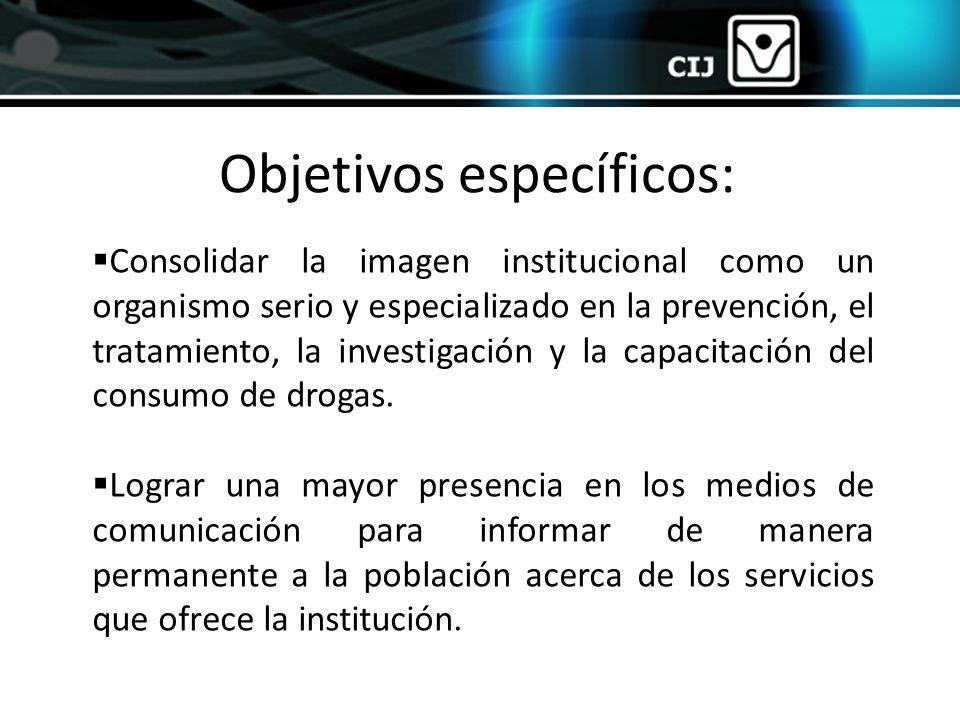 Objetivos específicos: Consolidar la imagen institucional como un organismo serio y especializado en la prevención, el tratamiento, la investigación y