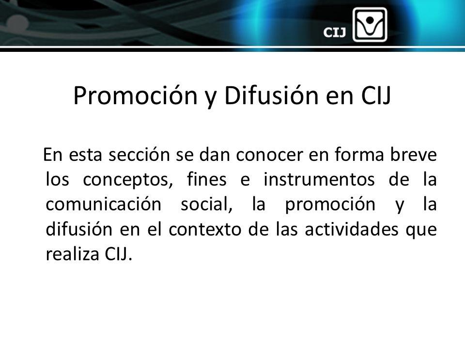 Promoción y Difusión en CIJ En esta sección se dan conocer en forma breve los conceptos, fines e instrumentos de la comunicación social, la promoción