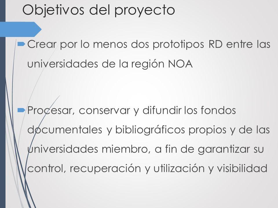 Objetivos del proyecto Crear por lo menos dos prototipos RD entre las universidades de la región NOA Procesar, conservar y difundir los fondos documentales y bibliográficos propios y de las universidades miembro, a fin de garantizar su control, recuperación y utilización y visibilidad