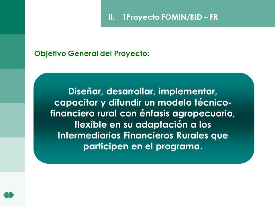 1616 II. 1Proyecto FOMIN/BID – FR Diseñar, desarrollar, implementar, capacitar y difundir un modelo técnico- financiero rural con énfasis agropecuario