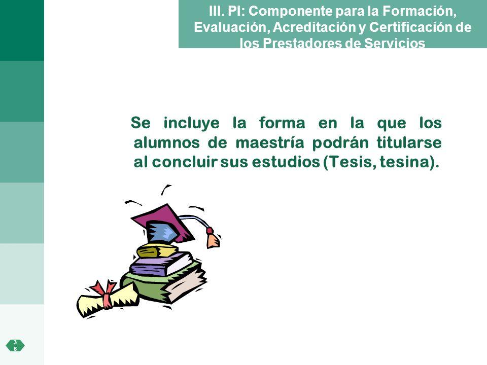 3636 III. PI: Componente para la Formación, Evaluación, Acreditación y Certificación de los Prestadores de Servicios Se incluye la forma en la que los