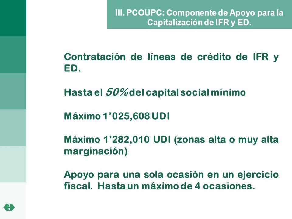 3939 III. PCOUPC: Componente de Apoyo para la Capitalización de IFR y ED. Contratación de líneas de crédito de IFR y ED. Hasta el 50% del capital soci