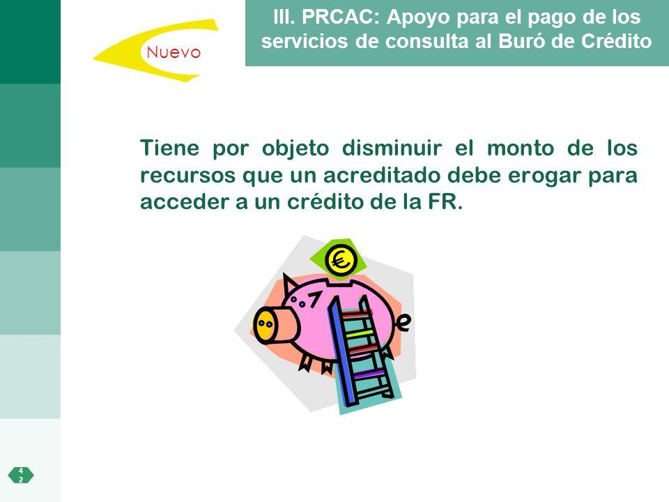 4242 III. PRCAC: Apoyo para el pago de los servicios de consulta al Buró de Crédito Tiene por objeto disminuir el monto de los recursos que un acredit
