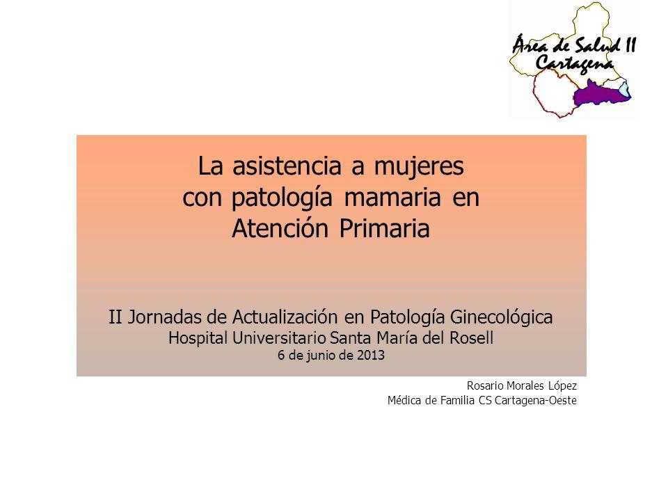 Rosario Morales López Médica de Familia CS Cartagena-Oeste La asistencia a mujeres con patología mamaria en Atención Primaria II Jornadas de Actualiza