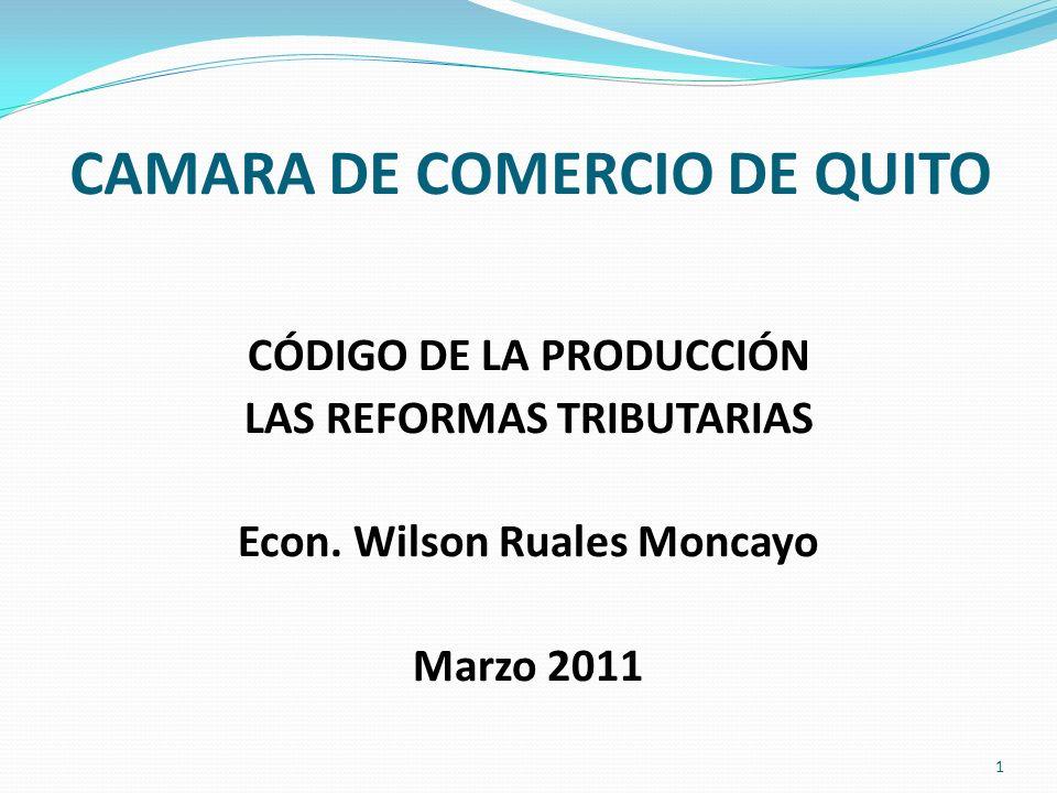 CAMARA DE COMERCIO DE QUITO CÓDIGO DE LA PRODUCCIÓN LAS REFORMAS TRIBUTARIAS Econ. Wilson Ruales Moncayo Marzo 2011 1