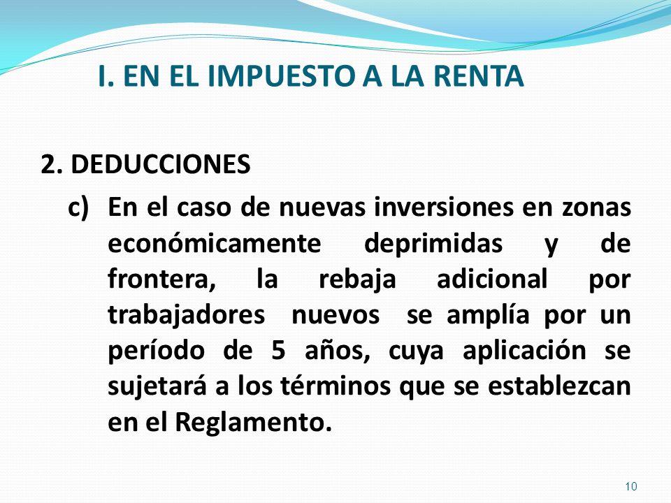 I. EN EL IMPUESTO A LA RENTA 2. DEDUCCIONES c)En el caso de nuevas inversiones en zonas económicamente deprimidas y de frontera, la rebaja adicional p