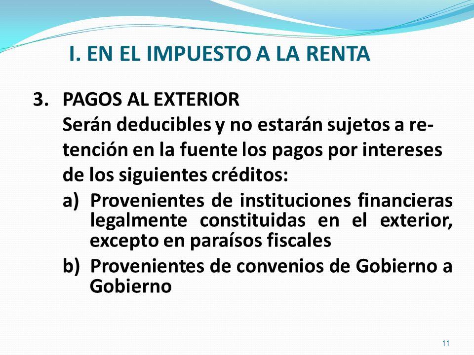 I. EN EL IMPUESTO A LA RENTA 3.PAGOS AL EXTERIOR Serán deducibles y no estarán sujetos a re- tención en la fuente los pagos por intereses de los sigui