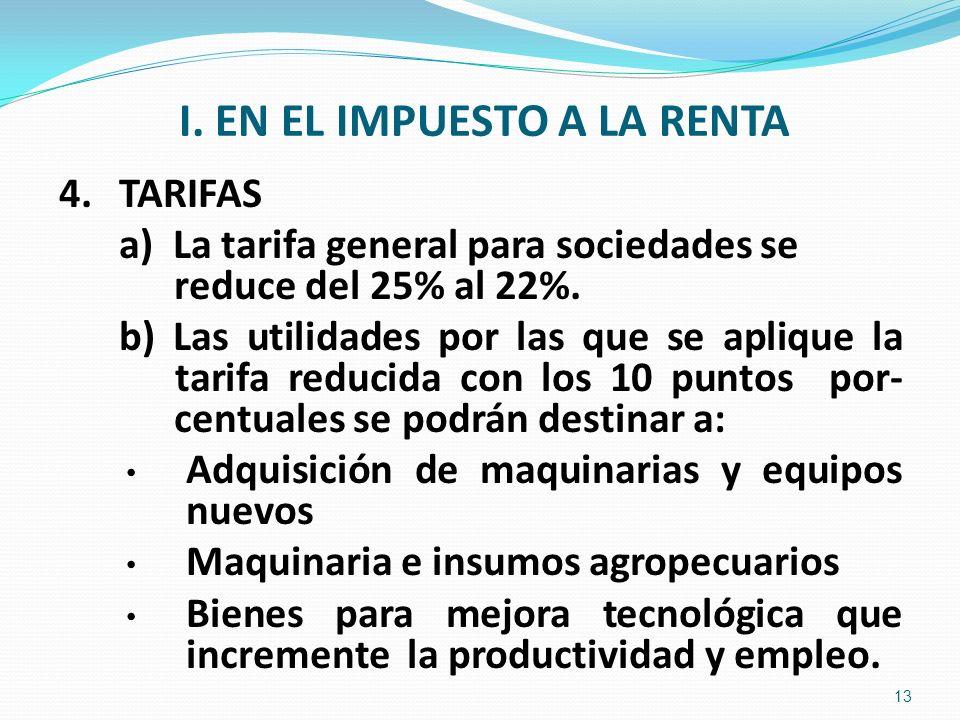 I. EN EL IMPUESTO A LA RENTA 4.TARIFAS a) La tarifa general para sociedades se reduce del 25% al 22%. b) Las utilidades por las que se aplique la tari