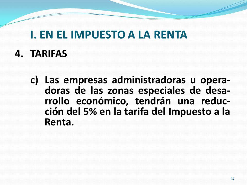 I. EN EL IMPUESTO A LA RENTA 4.TARIFAS c) Las empresas administradoras u opera- doras de las zonas especiales de desa- rrollo económico, tendrán una r