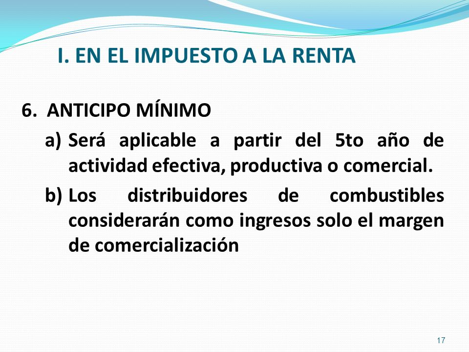 I. EN EL IMPUESTO A LA RENTA 6. ANTICIPO MÍNIMO a)Será aplicable a partir del 5to año de actividad efectiva, productiva o comercial. b)Los distribuido