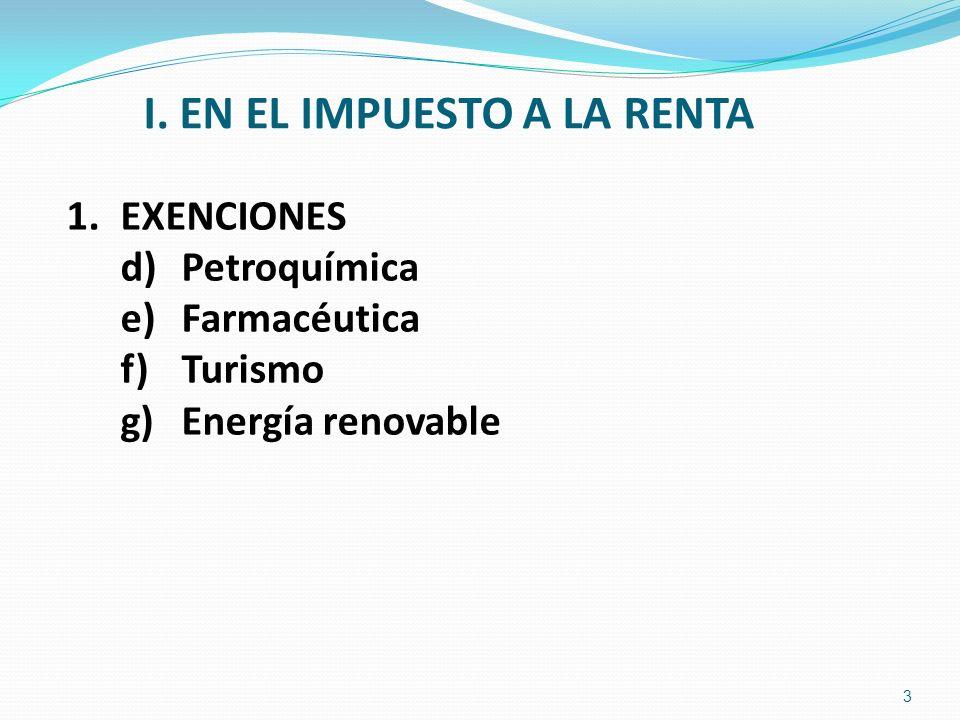 I. EN EL IMPUESTO A LA RENTA 1.EXENCIONES d) Petroquímica e) Farmacéutica f) Turismo g) Energía renovable 3