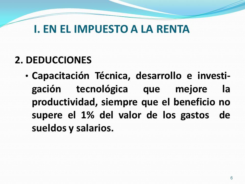 I. EN EL IMPUESTO A LA RENTA 2. DEDUCCIONES Capacitación Técnica, desarrollo e investi- gación tecnológica que mejore la productividad, siempre que el