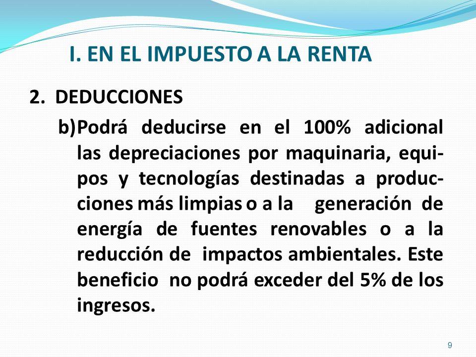 I. EN EL IMPUESTO A LA RENTA 2. DEDUCCIONES b)Podrá deducirse en el 100% adicional las depreciaciones por maquinaria, equi- pos y tecnologías destinad