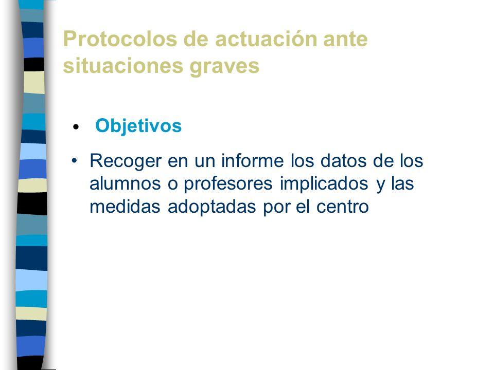 Protocolos de actuación ante situaciones graves Objetivos Recoger en un informe los datos de los alumnos o profesores implicados y las medidas adoptad