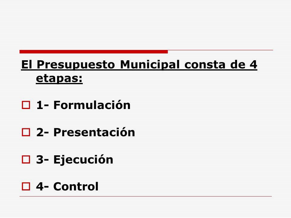 El Presupuesto Municipal consta de 4 etapas: 1- Formulación 2- Presentación 3- Ejecución 4- Control