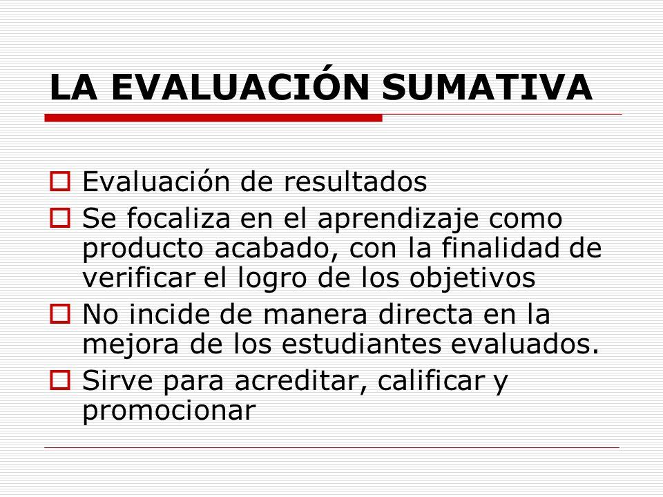 LA EVALUACIÓN SUMATIVA Evaluación de resultados Se focaliza en el aprendizaje como producto acabado, con la finalidad de verificar el logro de los obj