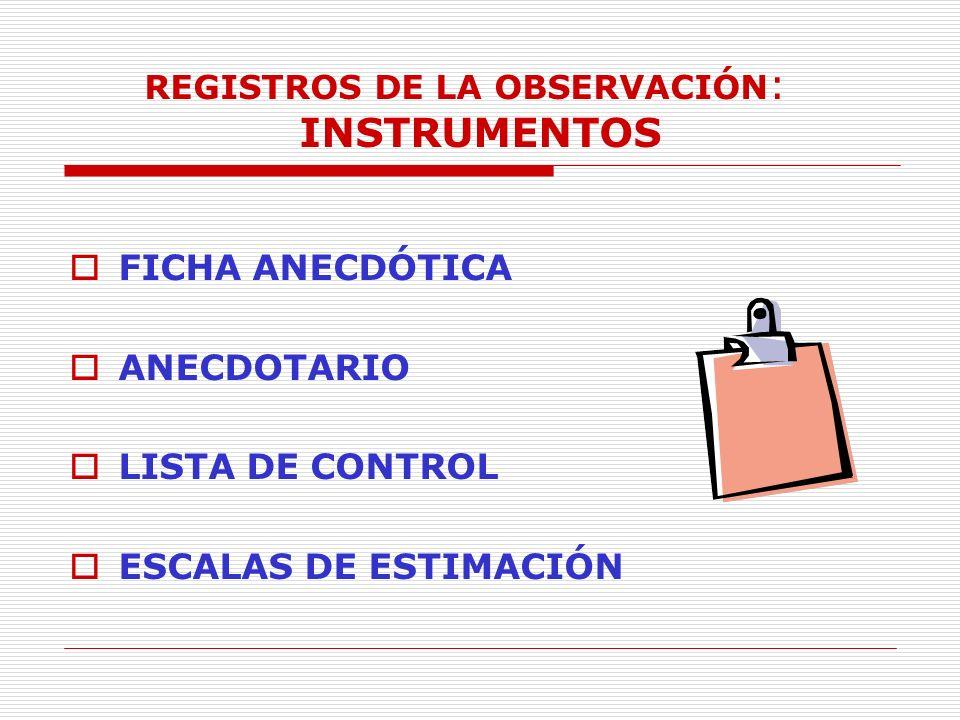 REGISTROS DE LA OBSERVACIÓN : INSTRUMENTOS FICHA ANECDÓTICA ANECDOTARIO LISTA DE CONTROL ESCALAS DE ESTIMACIÓN