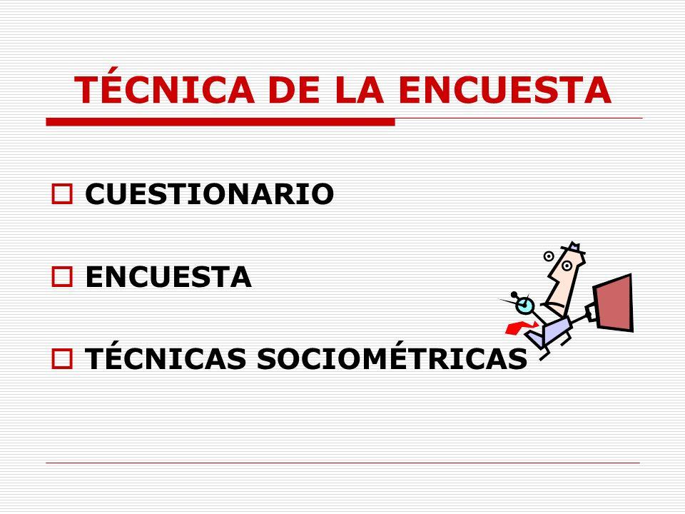 TÉCNICA DE LA ENCUESTA CUESTIONARIO ENCUESTA TÉCNICAS SOCIOMÉTRICAS