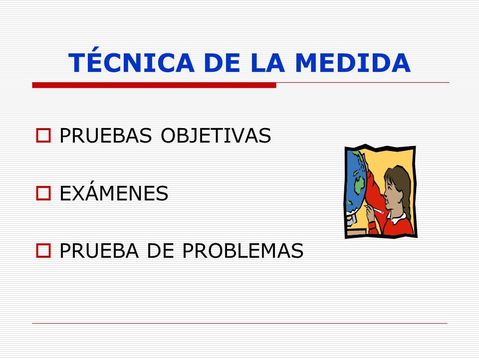 TÉCNICA DE LA MEDIDA PRUEBAS OBJETIVAS EXÁMENES PRUEBA DE PROBLEMAS