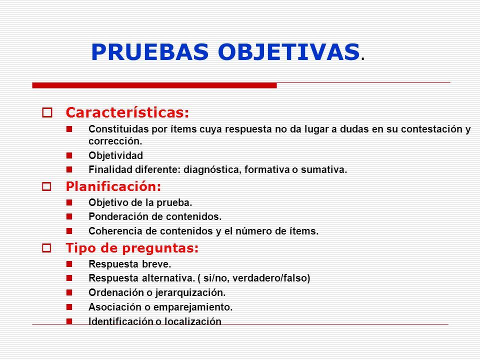 PRUEBAS OBJETIVAS. Características: Constituidas por ítems cuya respuesta no da lugar a dudas en su contestación y corrección. Objetividad Finalidad d