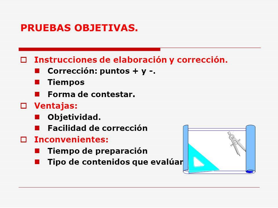 PRUEBAS OBJETIVAS. Instrucciones de elaboración y corrección. Corrección: puntos + y -. Tiempos Forma de contestar. Ventajas: Objetividad. Facilidad d