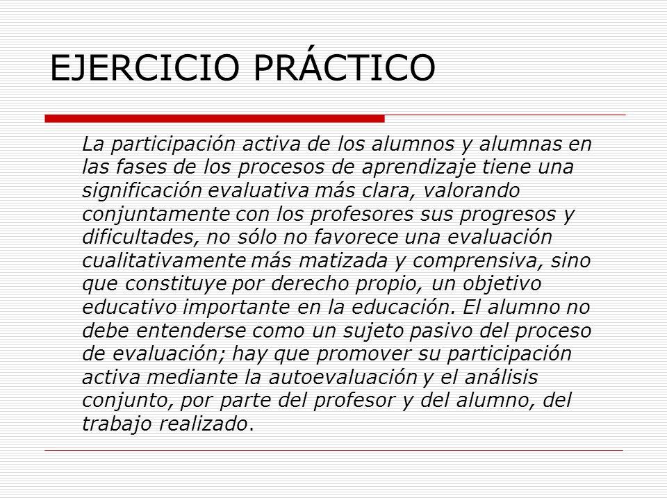 EJERCICIO PRÁCTICO La participación activa de los alumnos y alumnas en las fases de los procesos de aprendizaje tiene una significación evaluativa más