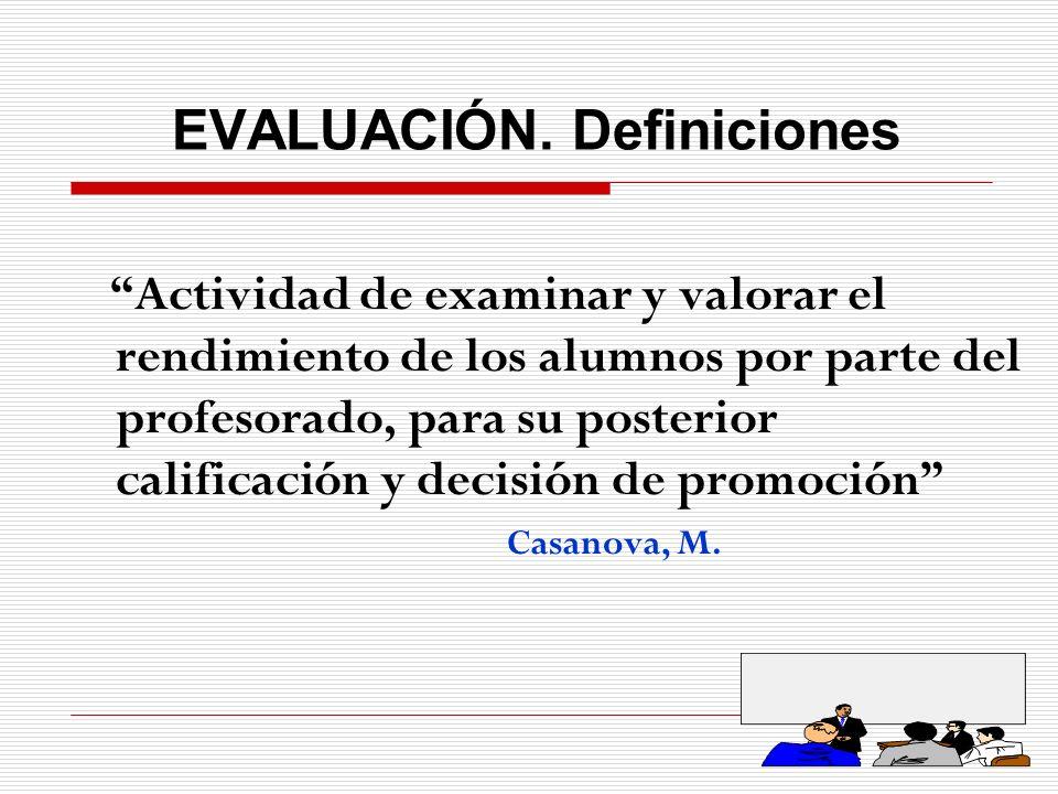 EVALUACIÓN. Definiciones Actividad de examinar y valorar el rendimiento de los alumnos por parte del profesorado, para su posterior calificación y dec